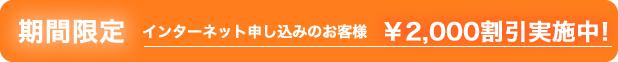 期間限定 インターネットお申し込みのお客様 2000円引き!